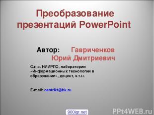 Преобразование презентаций PowerPoint Автор: Гавриченков Юрий Дмитриевич С.н.с.