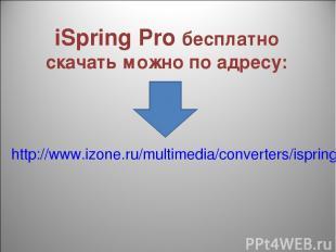 iSpring Pro бесплатно скачать можно по адресу: http://www.izone.ru/multimedia/co