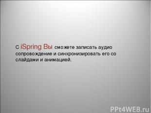 С iSpring Вы сможете записать аудио сопровождение и синхронизировать его со слай