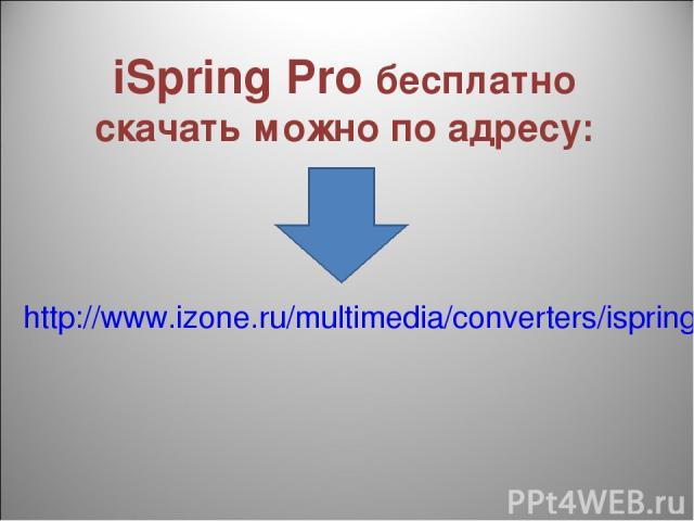 iSpring Pro бесплатно скачать можно по адресу: http://www.izone.ru/multimedia/converters/ispring-pro-download.htm