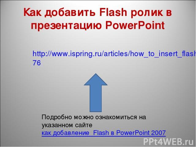 Как добавить Flash ролик в презентацию PowerPoint http://www.ispring.ru/articles/how_to_insert_flash_into_powerpoint_2007.html76 Подробно можно ознакомиться на указанном сайте как добавление Flash в PowerPoint 2007
