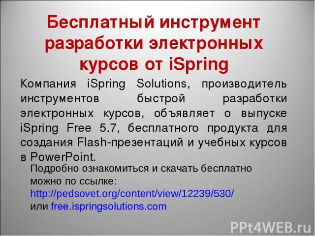 Бесплатный инструмент разработки электронных курсов от iSpring Компания iSpring Solutions, производитель инструментов быстрой разработки электронных курсов, объявляет о выпуске iSpring Free 5.7, бесплатного продукта для создания Flash-презентаций и …