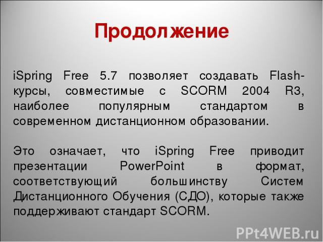 Продолжение iSpring Free 5.7 позволяет создавать Flash-курсы, совместимые с SCORM 2004 R3, наиболее популярным стандартом в современном дистанционном образовании. Это означает, что iSpring Free приводит презентации PowerPoint в формат, соответствующ…