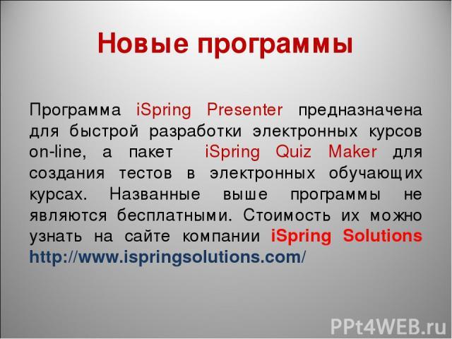 Новые программы Программа iSpring Presenter предназначена для быстрой разработки электронных курсов on-line, а пакет iSpring Quiz Maker для создания тестов в электронных обучающих курсах. Названные выше программы не являются бесплатными. Стоимость и…