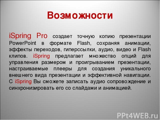Возможности iSpring Pro создает точную копию презентации PowerPoint в формате Flash, сохраняя анимации, эффекты переходов, гиперссылки, аудио, видео и Flash клипов. iSpring предлагает множество опций для управления размером и проигрыванием презентац…