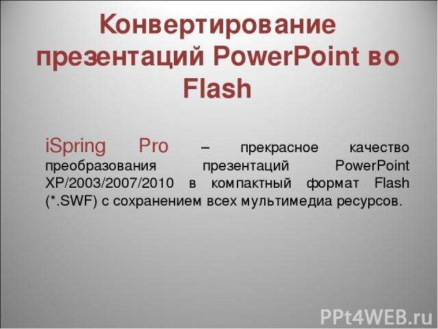 Конвертирование презентаций PowerPoint во Flash iSpring Pro – прекрасное качество преобразования презентаций PowerPoint XP/2003/2007/2010 в компактный формат Flash (*.SWF) с сохранением всех мультимедиа ресурсов.