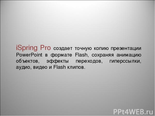 iSpring Pro создает точную копию презентации PowerPoint в формате Flash, сохраняя анимацию объектов, эффекты переходов, гиперссылки, аудио, видео и Flash клипов.