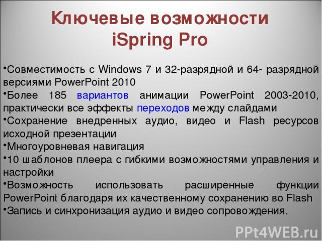 Ключевые возможности iSpring Pro Совместимость с Windows 7 и 32-разрядной и 64- разрядной версиями PowerPoint 2010 Более 185 вариантов анимации PowerPoint 2003-2010, практически все эффекты переходов между слайдами Сохранение внедренных аудио, видео…