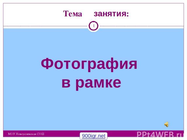 Тема занятия: МОУ Новоуспенская СОШ Фотография в рамке * 900igr.net МОУ Новоуспенская СОШ