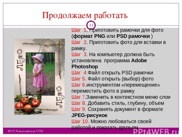 Продолжаем работать МОУ Новоуспенская СОШ Шаг 1. Приготовить рамочки для фото (формат PNG или PSD рамочки ) Шаг 2. Приготовить фото для вставки в рамку. Шаг 3. На компьютер должна быть установлена программа Adobe Photoshop Шаг 4 Файл открыть PSD рам…