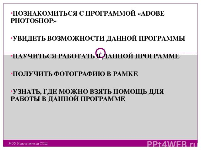 ПОЗНАКОМИТЬСЯ С ПРОГРАММОЙ «ADOBE PHOTOSHOP» УВИДЕТЬ ВОЗМОЖНОСТИ ДАННОЙ ПРОГРАММЫ НАУЧИТЬСЯ РАБОТАТЬ В ДАННОЙ ПРОГРАММЕ ПОЛУЧИТЬ ФОТОГРАФИЮ В РАМКЕ УЗНАТЬ, ГДЕ МОЖНО ВЗЯТЬ ПОМОЩЬ ДЛЯ РАБОТЫ В ДАННОЙ ПРОГРАММЕ МОУ Новоуспенская СОШ * МОУ Новоуспенская СОШ
