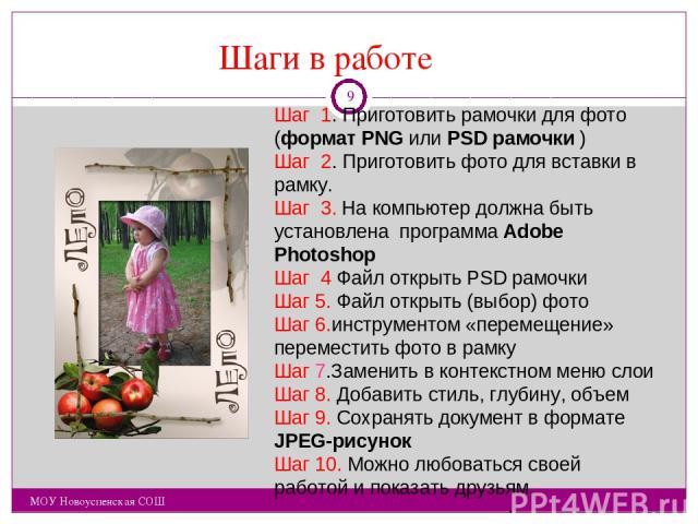 Шаги в работе МОУ Новоуспенская СОШ Шаг 1. Приготовить рамочки для фото (формат PNG или PSD рамочки ) Шаг 2. Приготовить фото для вставки в рамку. Шаг 3. На компьютер должна быть установлена программа Adobe Photoshop Шаг 4 Файл открыть PSD рамочки Ш…