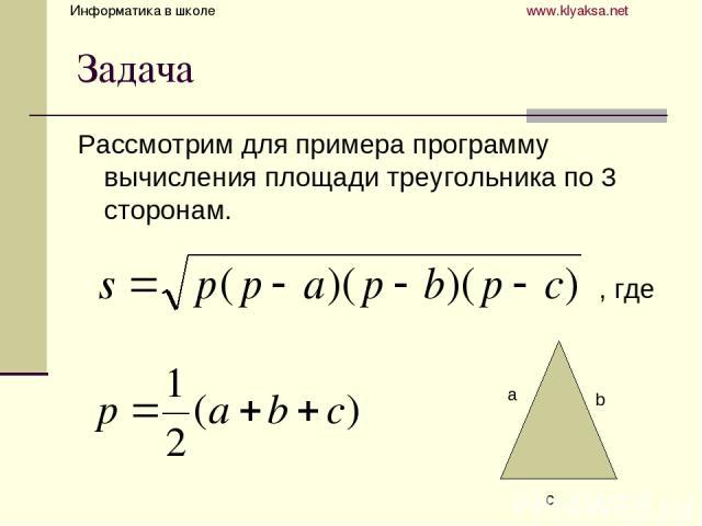 Задача Рассмотрим для примера программу вычисления площади треугольника по 3 сторонам. , где a b c Информатика в школе www.klyaksa.net