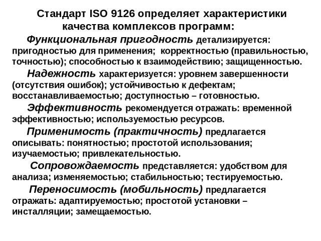 Стандарт ISO 9126 определяет характеристики качества комплексов программ: Функциональная пригодность детализируется: пригодностью для применения; корректностью (правильностью, точностью); способностью к взаимодействию; защищенностью. Надежность хара…