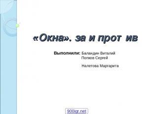 «Окна». за и против Выполнили: Баландин Виталий Попков Сергей Налетова Маргарита