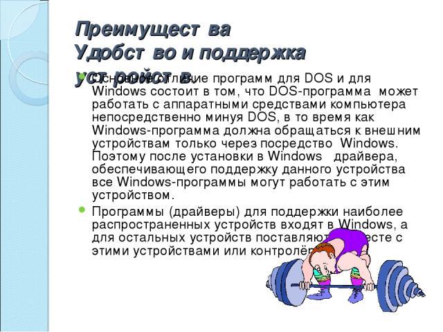 Преимущества Удобство и поддержка устройств. Основное отличие программ для DOS и для Windows состоит в том, что DOS-программа может работать с аппаратными средствами компьютера непосредственно минуя DOS, в то время как Windows-программа должна обращ…