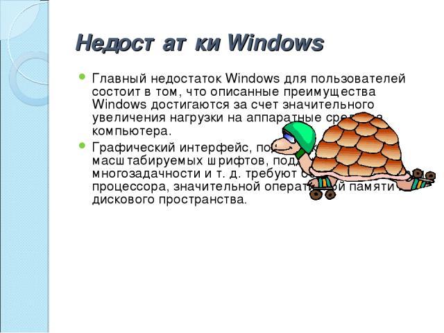 Недостатки Windows Главный недостаток Windows для пользователей состоит в том, что описанные преимущества Windows достигаются за счет значительного увеличения нагрузки на аппаратные средства компьютера. Графический интерфейс, поддержка масштабируемы…
