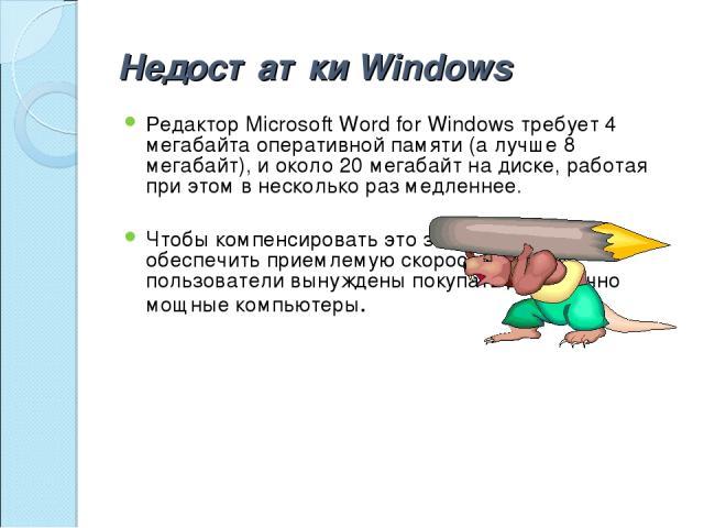 Недостатки Windows Редактор Microsoft Word for Windows требует 4 мегабайта оперативной памяти (а лучше 8 мегабайт), и около 20 мегабайт на диске, работая при этом в несколько раз медленнее. Чтобы компенсировать это замедление и обеспечить приемлемую…