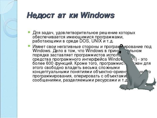 Недостатки Windows Для задач, удовлетворительное решение которых обеспечивается имеющимися программами, работающими в среде DOS, UNIX и т.д. Имеет свои негативные стороны и программирование под Windows. Дело в том, что Windows в принудительном поряд…