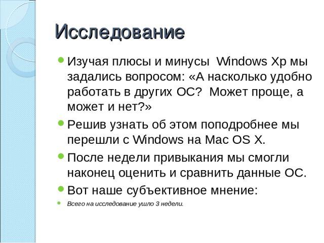 Исследование Изучая плюсы и минусы Windows Xp мы задались вопросом: «А насколько удобно работать в других ОС? Может проще, а может и нет?» Решив узнать об этом поподробнее мы перешли с Windows на Mac OS X. После недели привыкания мы смогли наконец о…