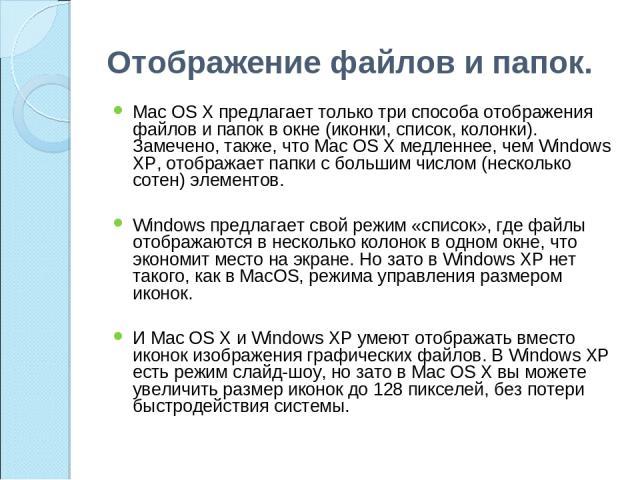 Отображение файлов и папок. Mac OS X предлагает только три способа отображения файлов и папок в окне (иконки, список, колонки). Замечено, также, что Mac OS X медленнее, чем Windows XP, отображает папки с большим числом (несколько сотен) элементов. W…