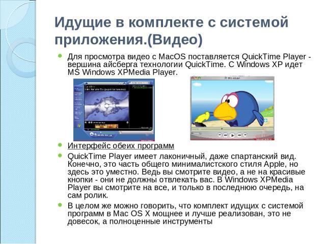 Идущие в комплекте с системой приложения.(Видео) Для просмотра видео с MacOS поставляется QuickTime Player - вершина айсберга технологии QuickTime. С Windows XP идет MS Windows XPMedia Player. Интерфейс обеих программ QuickTime Player имеет лаконичн…