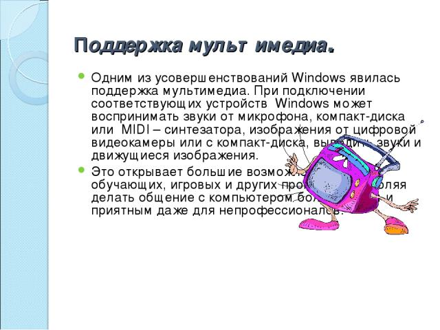 Поддержка мультимедиа. Одним из усовершенствований Windows явилась поддержка мультимедиа. При подключении соответствующих устройств Windows может воспринимать звуки от микрофона, компакт-диска или MIDI – синтезатора, изображения от цифровой видеока…