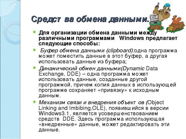 Средства обмена данными. Для организации обмена данными между различными программами Windows предлагает следующие способы: Буфер обмена данными (clipboard):одна программа может поместить данные в этот буфер, а другая использовать данные из буфера; …