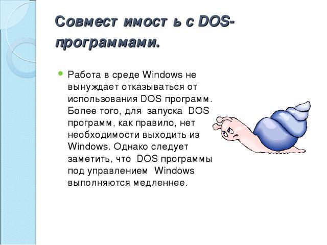 Совместимость с DOS-программами. Работа в среде Windows не вынуждает отказываться от использования DOS программ. Более того, для запуска DOS программ, как правило, нет необходимости выходить из Windows. Однако следует заметить, что DOS программы по…