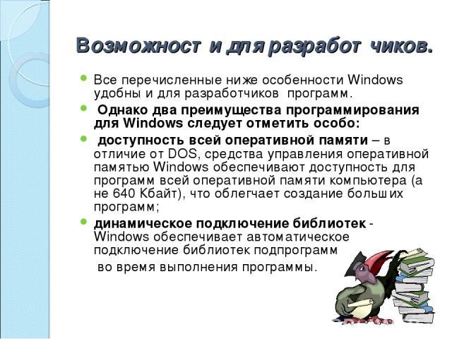 Возможности для разработчиков. Все перечисленные ниже особенности Windows удобны и для разработчиков программ. Однако два преимущества программирования для Windows следует отметить особо: доступность всей оперативной памяти – в отличие от DOS, сре…