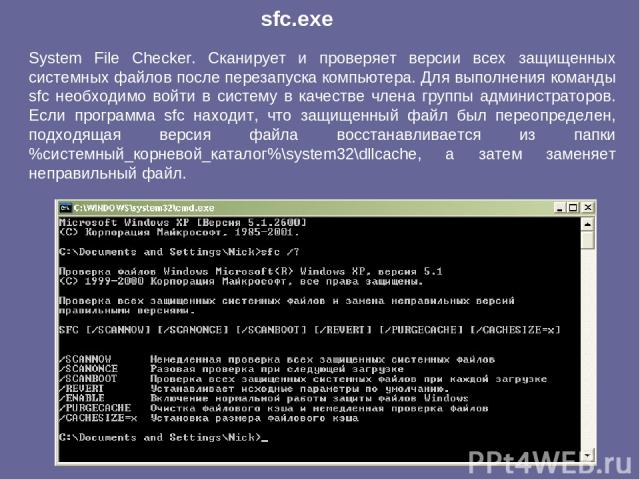 System File Checker. Сканирует и проверяет версии всех защищенных системных файлов после перезапуска компьютера. Для выполнения команды sfc необходимо войти в систему в качестве члена группы администраторов. Если программа sfc находит, что защищенны…