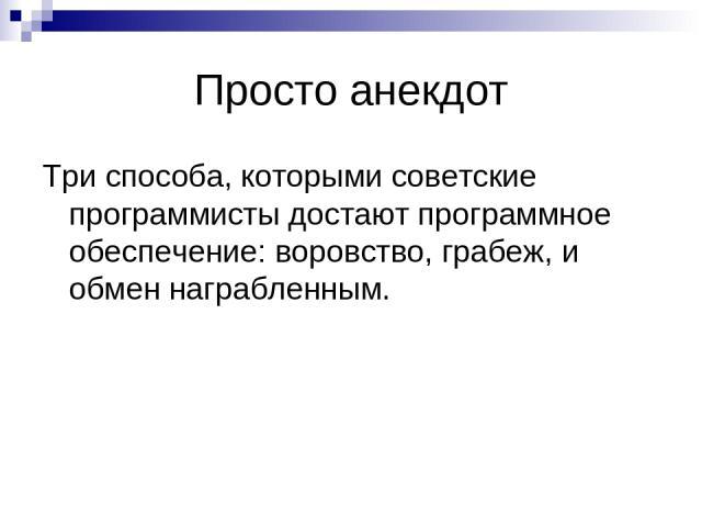 Просто анекдот Три способа, которыми советские программисты достают программное обеспечение: воровство, грабеж, и обмен награбленным.
