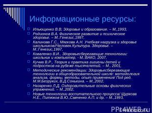 Информационные ресурсы: Ильющенко В.В, Здоровье и образование. – М.,1993, Родион