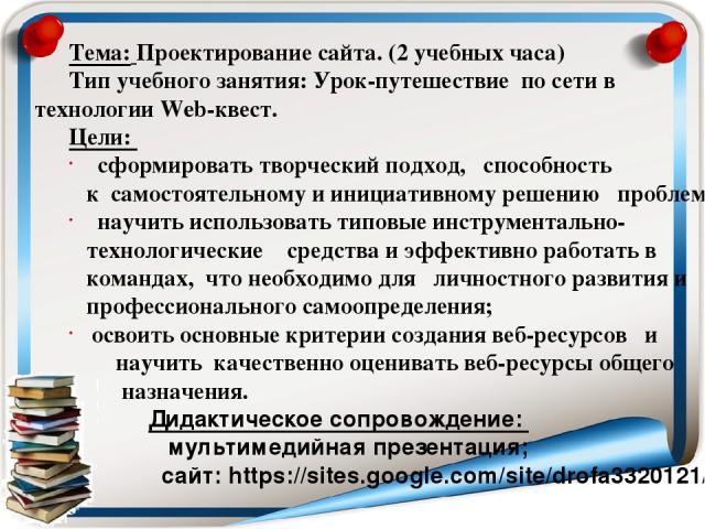 Тема: Проектирование сайта. (2 учебных часа) Тип учебного занятия: Урок-путешествие по сети в технологии Web-квест. Цели: сформировать творческий подход, способность к самостоятельному и инициативному решению проблем; научить использовать типовые ин…