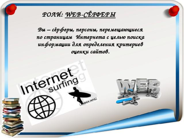 Вы – сёрферы, персоны, перемещающиеся по страницам Интернета с целью поиска информации для определения критериев оценки сайтов. РОЛИ: WEB-СЁРФЕРЫ