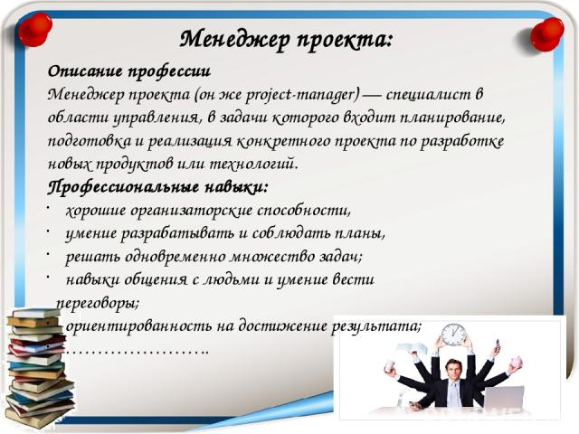 Описание профессии Менеджер проекта (он же project-manager) — специалист в области управления, в задачи которого входит планирование, подготовка и реализация конкретного проекта по разработке новых продуктов или технологий. Профессиональные навыки: …