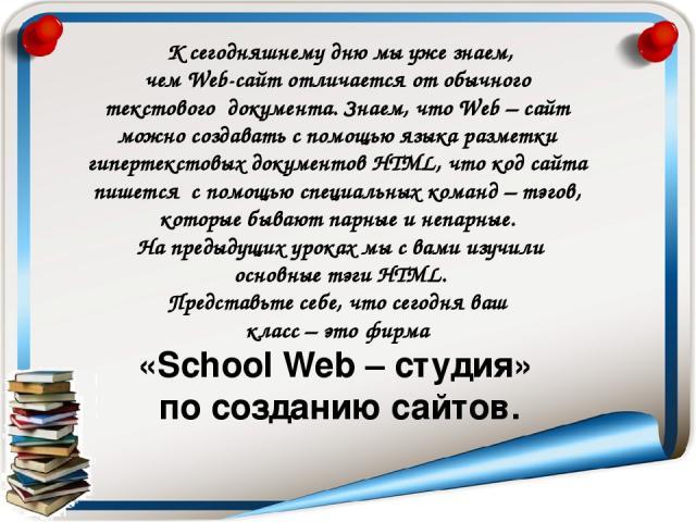 К сегодняшнему дню мы уже знаем, чем Web-сайт отличается от обычного текстового документа. Знаем, что Web – сайт можно создавать с помощью языка разметки гипертекстовых документов HTML, что код сайта пишется с помощью специальных команд – тэгов, кот…
