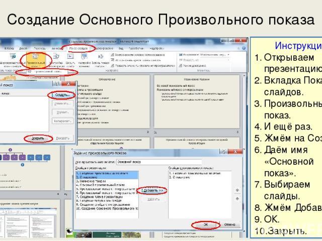 Создание Основного Произвольного показа Инструкция Открываем презентацию. Вкладка Показ слайдов. Произвольный показ. И ещё раз. Жмём на Создать. Даём имя «Основной показ». Выбираем слайды. Жмём Добавить. ОК. Закрыть.