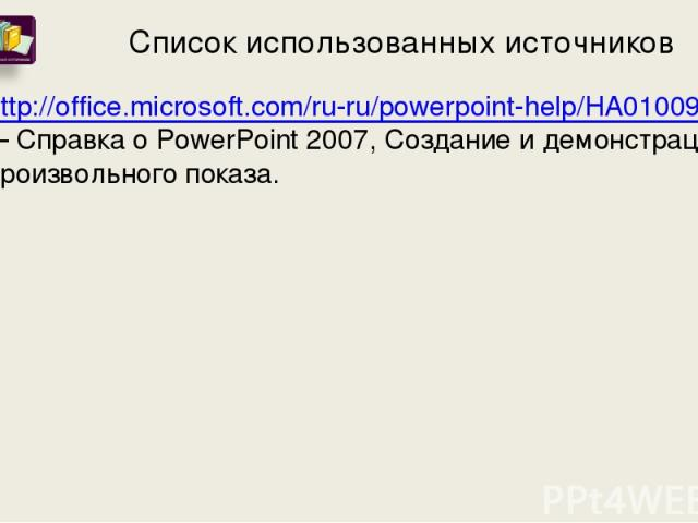 Список использованных источников http://office.microsoft.com/ru-ru/powerpoint-help/HA010096698.aspx#top – Справка о PowerPoint 2007, Создание и демонстрация произвольного показа.