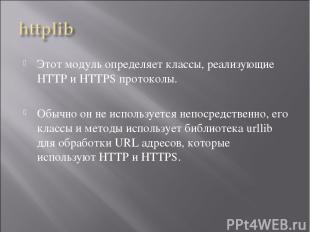 Этот модуль определяет классы, реализующие HTTP и HTTPS протоколы. Обычно он не