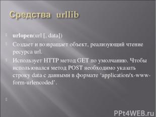urlopen(url [, data]) Создает и возвращает объект, реализующий чтение ресурса ur