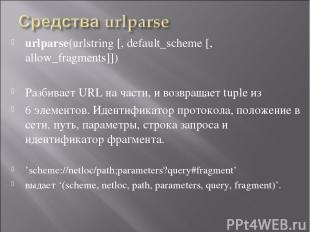 urlparse(urlstring [, default_scheme [, allow_fragments]]) Разбивает URL на част