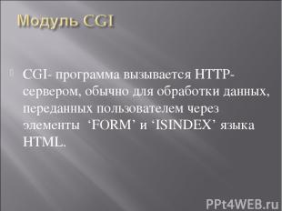 CGI- программа вызывается HTTP-сервером, обычно для обработки данных, переданных