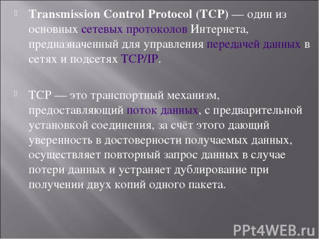 Transmission Control Protocol (TCP)— один из основныхсетевых протоколовИнтернета, предназначенный для управленияпередачей данныхв сетях и подсетяхTCP/IP. TCP— это транспортный механизм, предоставляющийпоток данных, с предварительной установк…