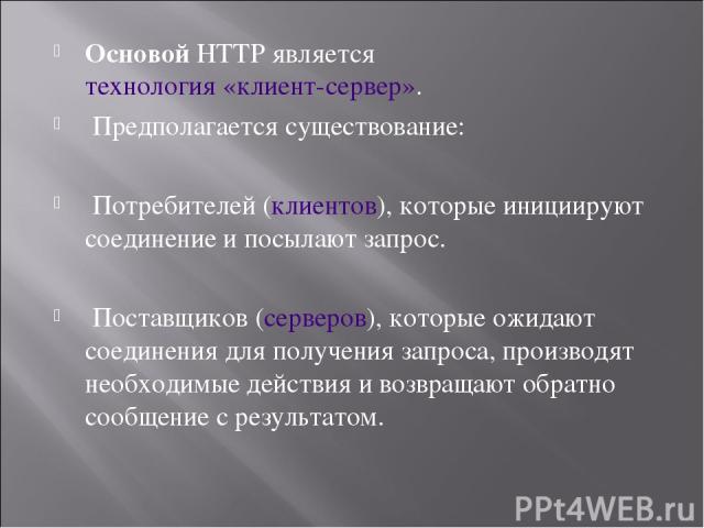 Основой HTTP являетсятехнология «клиент-сервер». Предполагается существование: Потребителей (клиентов), которые инициируют соединение и посылают запрос. Поставщиков (серверов), которые ожидают соединения для получения запроса, производят необходимы…