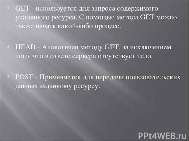 GET - используется для запроса содержимого указанного ресурса. С помощью методаGETможно также начать какой-либо процесс. HEAD - Аналогичен методуGET, за исключением того, что в ответе сервера отсутствует тело. POST - Применяется для передачи поль…