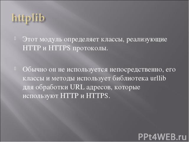 Этот модуль определяет классы, реализующие HTTP и HTTPS протоколы. Обычно он не используется непосредственно, его классы и методы использует библиотека urllib для обработки URL адресов, которые используют HTTP и HTTPS.