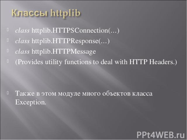 class httplib.HTTPSConnection(…) class httplib.HTTPResponse(…) class httplib.HTTPMessage (Provides utility functions to deal with HTTP Headers.) Также в этом модуле много объектов класса Exception.