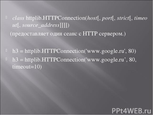 class httplib.HTTPConnection(host[, port[, strict[, timeout[, source_address]]]]) (предоставляет один сеанс с HTTP сервером.) h3 = httplib.HTTPConnection('www.google.ru', 80) h3 = httplib.HTTPConnection('www.google.ru', 80, timeout=10)