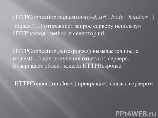 HTTPConnection.request(method,url[,body[,headers]]) request(…) отправляет запрос серверу используя HTTP метод method и селектор url. HTTPConnection.getresponse() вызывается после request(…) для получения ответа от сервера. Возвращает объект класс…